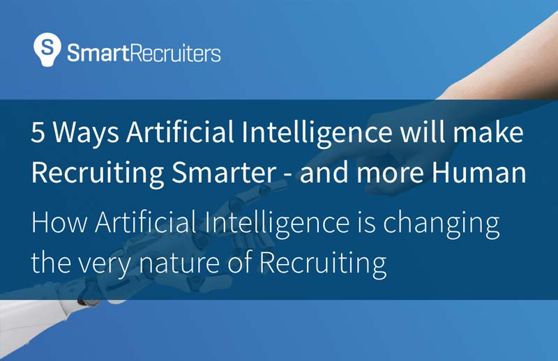 5 Ways Artificial Intelligence will make Recruiting Smarter – and more Human